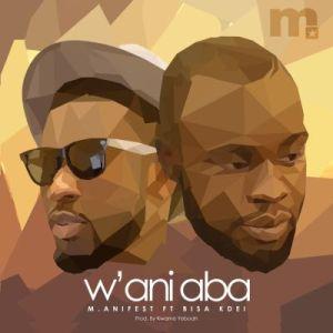 M.anifest - W'ani Aba ft. Bisa Kdei (Prod. By Kwame Yeboah)